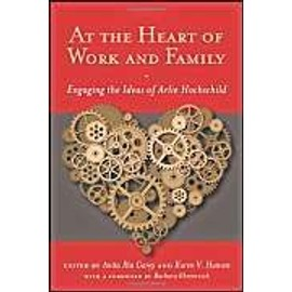 At the Heart of Work and Family: Engaging the Ideas of Arlie Hochschild - Anita Ilta Garey