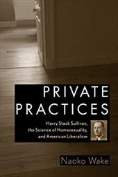 Private Practices: Harry Stack Sullivan, the Science of Homosexuality, and American Liberalism - Wake, Naoko
