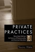 Private Practices: Harry Stack Sullivan, the Science of Homosexuality, and American Liberalism