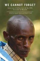 We Cannot Forget: Interviews with Survivors of the 1994 Genocide in Rwanda (Genocide, Political Violence, Human Rights Series)