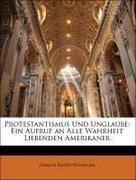 Weninger, Francis Xavier: Protestantismus Und Unglaube: Ein Aufruf an Alle Wahrheit Liebenden Amerikaner