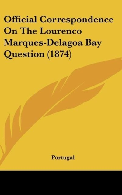 Official Correspondence On The Lourenco Marques-Delagoa Bay Question (1874) als Buch von Portugal - Kessinger Publishing, LLC