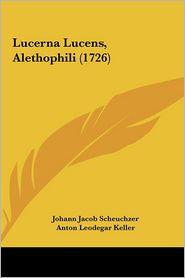 Lucerna Lucens, Alethophili (1726) - Johann Jacob Scheuchzer, Anton Leodegar Keller, Moriz Anton Kappeler