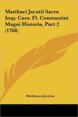 Matthaei Jacutii Sacra Imp. Caes. FL. Constantini Magni Historia, Part 2 (1768)