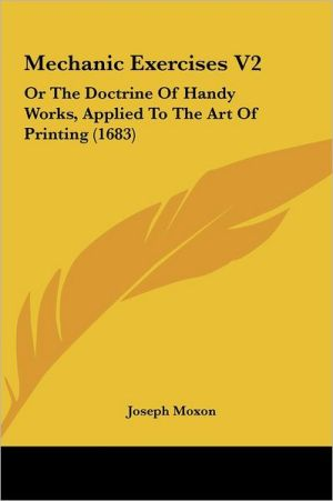 Mechanic Exercises V2: Or the Doctrine of Handy Works, Applied to the Art of Printing (1683) - Joseph Moxon