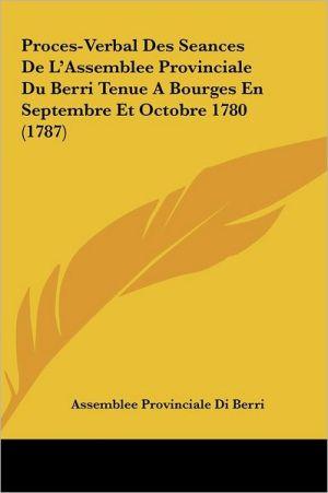 Proces-Verbal Des Seances De L'Assemblee Provinciale Du Berri Tenue A Bourges En Septembre Et Octobre 1780 (1787) - Assemblee Provinciale Di Berri