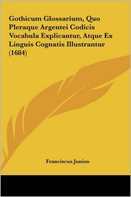 Gothicum Glossarium, Quo Pleraque Argentei Codicis Vocabula Explicantur, Atque Ex Linguis Cognatis Illustrantur (1684) - Franciscus Junius