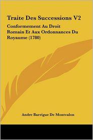 Traite Des Successions V2: Conformement Au Droit Romain Et Aux Ordonnances Du Royaume (1780)