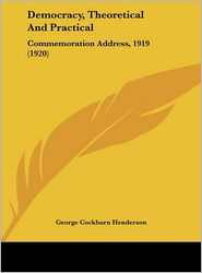 Democracy, Theoretical And Practical: Commemoration Address, 1919 (1920) - George Cockburn Henderson