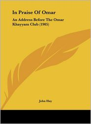 In Praise of Omar: An Address Before the Omar Khayyam Club (1905) - John Hay