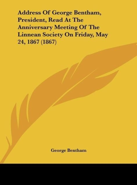 Address Of George Bentham, President, Read At The Anniversary Meeting Of The Linnean Society On Friday, May 24, 1867 (1867) als Buch von George Be... - Kessinger Publishing, LLC