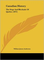 Canadian History: The Siege and Blockade of Quebec (1872) - William James Anderson