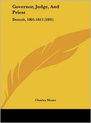 Governor, Judge, And Priest: Detroit, 1805-1815 (1891) - Charles Moore