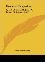 Executive Usurpation: Speech of Honorable James A. Bayard of Delaware (1861) - James Asheton Bayard