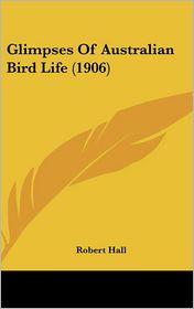 Glimpses Of Australian Bird Life (1906) - Robert Hall
