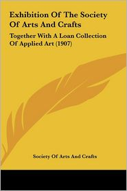Exhibition Of The Society Of Arts And Crafts: Together With A Loan Collection Of Applied Art (1907) - Society Of Arts And Crafts