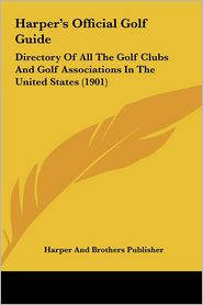 Harper's Official Golf Guide Harper's Official Golf Guide: Directory of All the Golf Clubs and Golf Associations in Thedirectory of All the Golf Clubs