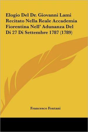 Elogio del Dr. Giovanni Lami Recitato Nella Reale Accademia Elogio del Dr. Giovanni Lami Recitato Nella Reale Accademia Fiorentina Nell' Adunanza del
