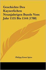 Geschichte Des Kayserlichen Neunjahrigen Bunds Vom Jahr 1535 Bis 1544 (1788) - Philipp Ernst Spies