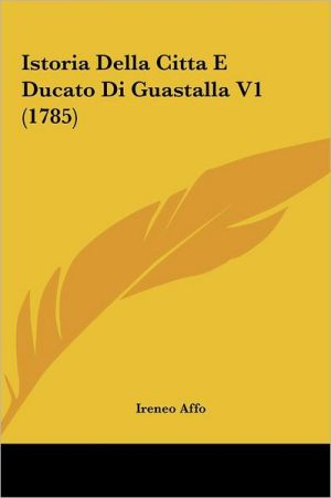 Istoria Della Citta E Ducato Di Guastalla V1 (1785) - Ireneo Affo