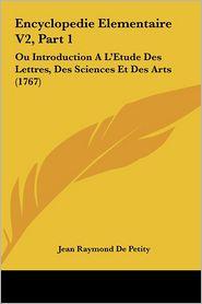 Encyclopedie Elementaire V2, Part 1: Ou Introduction A L'Etude Des Lettres, Des Sciences Et Des Arts (1767) - Jean Raymond De Petity