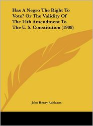 Has a Negro the Right to Vote? or the Validity of the 14th Amendment to the U. S. Constitution (1908)