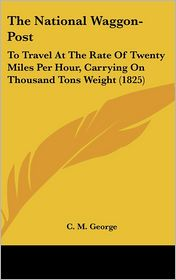 The National Waggon-Post: To Travel at the Rate of Twenty Miles Per Hour, Carrying on Thousand Tons Weight (1825) - C. M. George
