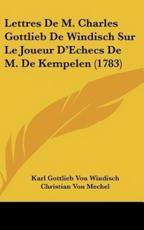 Lettres de M. Charles Gottlieb de Windisch Sur Le Joueur D'Echecs de M. de Kempelen (1783) - Karl Gottlieb Von Windisch