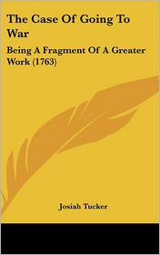 The Case of Going to War: Being a Fragment of a Greater Work (1763) - Josiah Tucker
