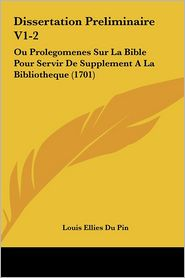 Dissertation Preliminaire V1-2: Ou Prolegomenes Sur La Bible Pour Servir De Supplement A La Bibliotheque (1701) - Louis Ellies Du Pin