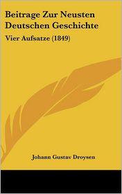 Beitrage Zur Neusten Deutschen Geschichte: Vier Aufsatze (1849) - Johann Gustav Droysen