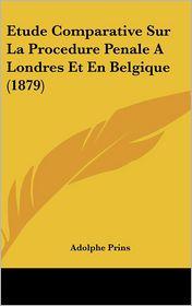 Etude Comparative Sur La Procedure Penale A Londres Et En Belgique (1879) - Adolphe Prins