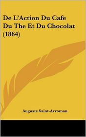 De L'Action Du Cafe Du The Et Du Chocolat (1864) - Auguste Saint-Arroman