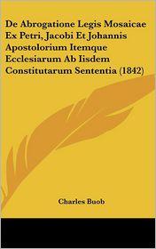 de Abrogatione Legis Mosaicae Ex Petri, Jacobi Et Johannis Apostolorium Itemque Ecclesiarum AB Iisdem Constitutarum Sententia (1842)