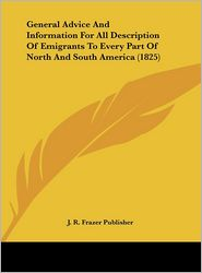 General Advice and Information for All Description of Emigrants to Every Part of North and South America (1825) - R. Frazer Publis J. R. Frazer Publisher