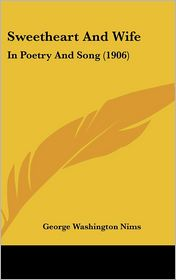 Sweetheart And Wife: In Poetry And Song (1906) - George Washington Nims