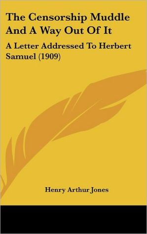 The Censorship Muddle And A Way Out Of It: A Letter Addressed To Herbert Samuel (1909) - Henry Arthur Jones