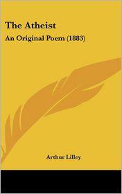 The Atheist: An Original Poem (1883) - Arthur Lilley