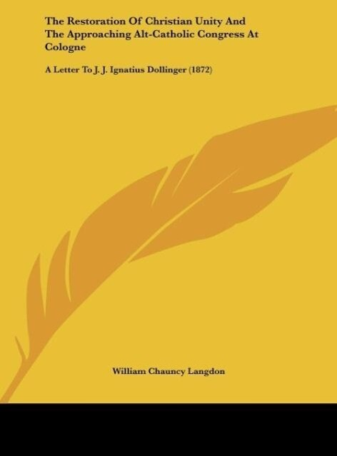 The Restoration Of Christian Unity And The Approaching Alt-Catholic Congress At Cologne als Buch von William Chauncy Langdon - William Chauncy Langdon