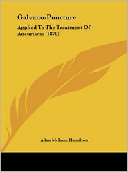 Galvano-Puncture: Applied to the Treatment of Aneurisms (1870) - Allan McLane Hamilton