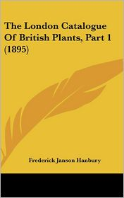 The London Catalogue Of British Plants, Part 1 (1895) - Frederick Janson Hanbury