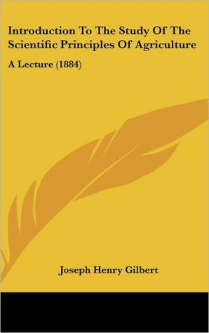 Introduction to the Study of the Scientific Principles of Agriculture: A Lecture (1884) - Joseph Henry Gilbert