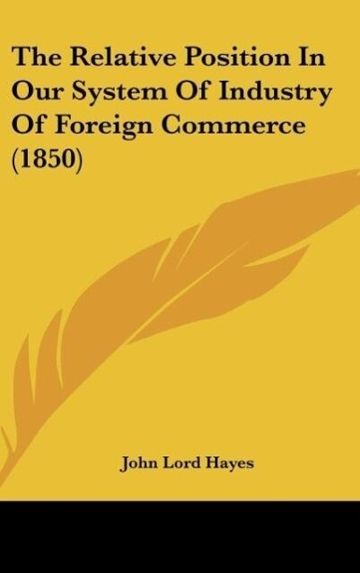 The Relative Position In Our System Of Industry Of Foreign Commerce (1850) als Buch von John Lord Hayes - John Lord Hayes
