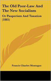 The Old Poor-Law and the New Socialism: Or Pauperism and Taxation (1885) - Francis Charles Montague