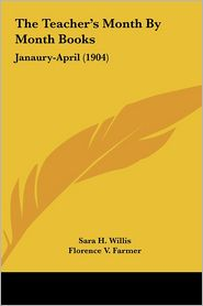 The Teacher's Month By Month Books: Janaury-April (1904) - Sara H. Willis, Florence V. Farmer