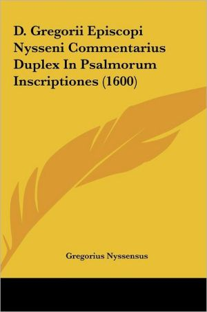 D. Gregorii Episcopi Nysseni Commentarius Duplex In Psalmorum Inscriptiones (1600)