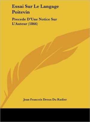 Essai Sur Le Langage Poitevin: Precede D'Une Notice Sur L'Auteur (1866) - Jean Francois Dreux Du Radier