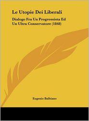 Le Utopie Dei Liberali: Dialogo Fra Un Progressista Ed Un Ultra Conservatore (1848)