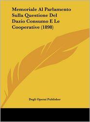 Memoriale Al Parlamento Sulla Questione Del Dazio Consumo E Le Cooperative (1898) - Degli Operai Publisher