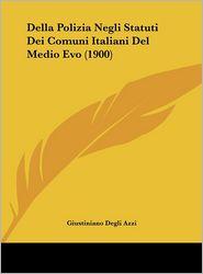 Della Polizia Negli Statuti Dei Comuni Italiani Del Medio Evo (1900) - Giustiniano Degli Azzi